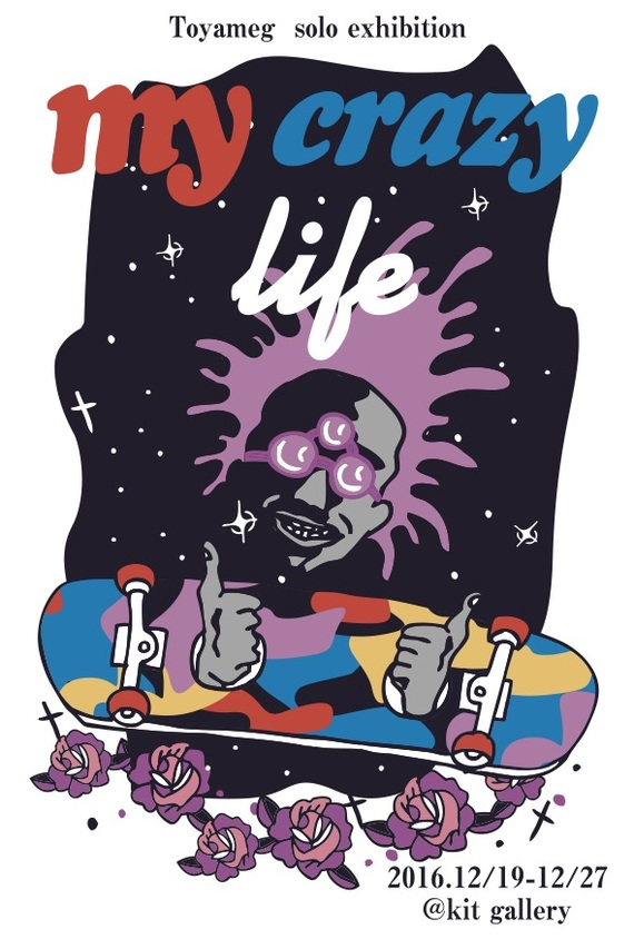 Toyameg solo exhibition 「my crazy life」