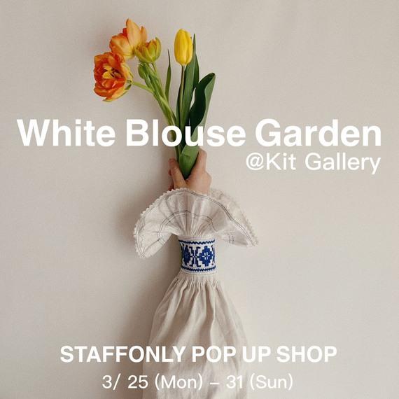 STAFFONLY POP UP SHOP 「 White Blouse Garden 」